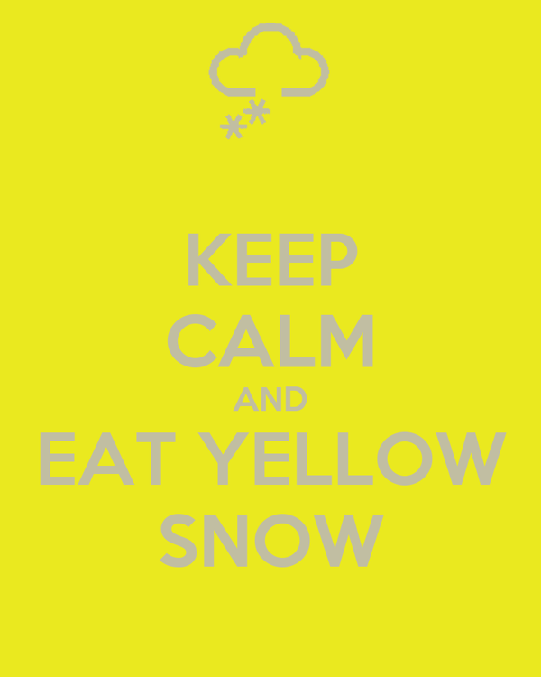 KEEP CALM AND EAT YELLOW SNOW