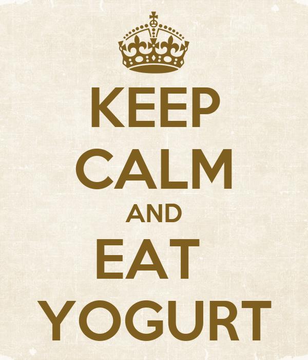 KEEP CALM AND EAT  YOGURT