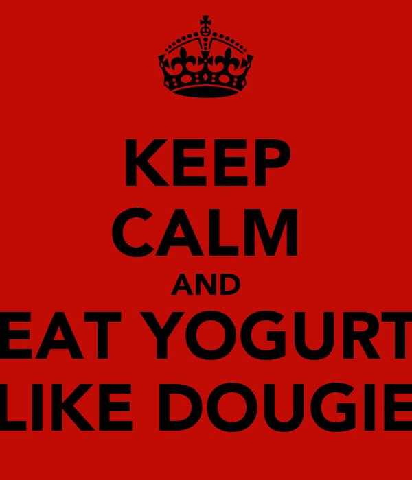 KEEP CALM AND EAT YOGURT LIKE DOUGIE