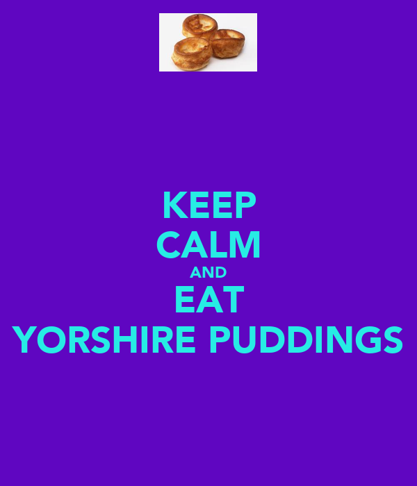 KEEP CALM AND EAT YORSHIRE PUDDINGS