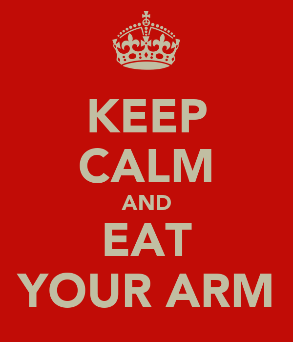 KEEP CALM AND EAT YOUR ARM