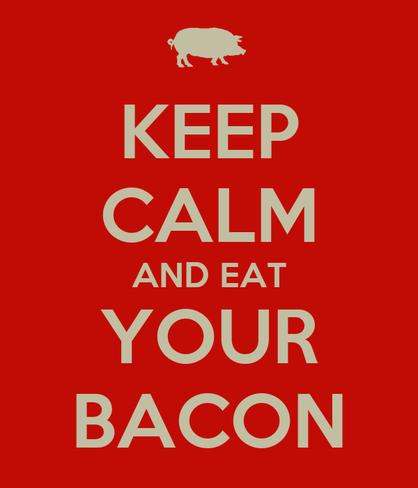 KEEP CALM AND EAT YOUR BACON