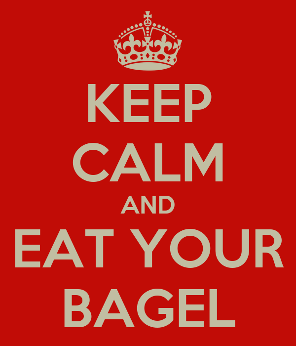 KEEP CALM AND EAT YOUR BAGEL