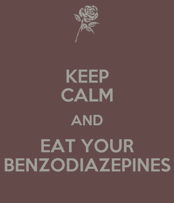 KEEP CALM AND EAT YOUR BENZODIAZEPINES