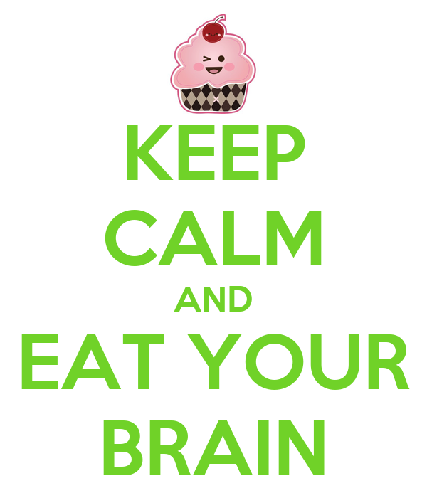 KEEP CALM AND EAT YOUR BRAIN