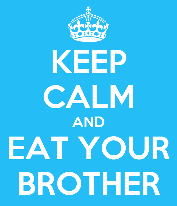 KEEP CALM AND EAT YOUR BROTHER
