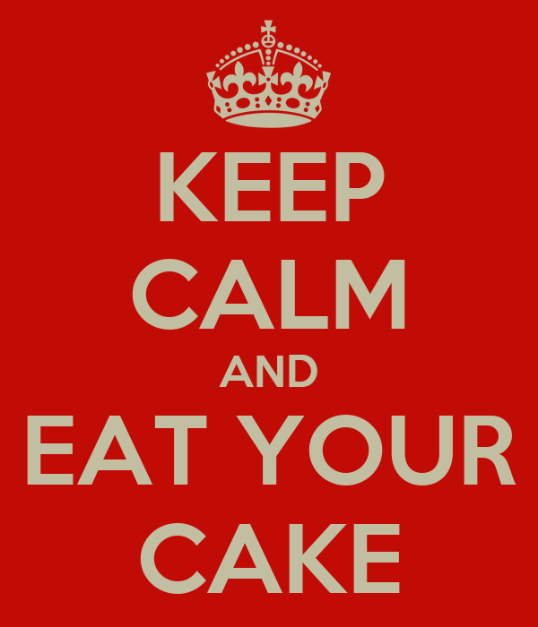 KEEP CALM AND EAT YOUR CAKE