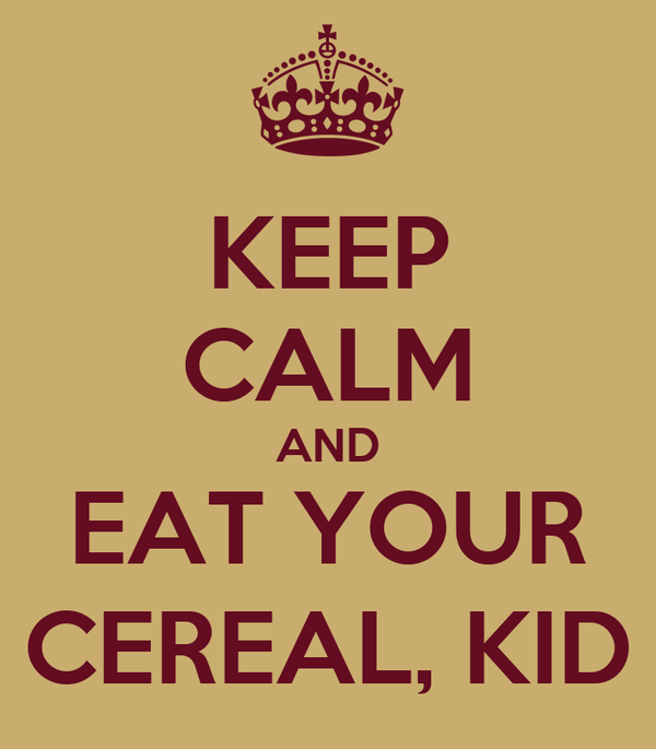 KEEP CALM AND EAT YOUR CEREAL, KID