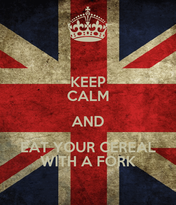KEEP CALM AND EAT YOUR CEREAL WITH A FORK