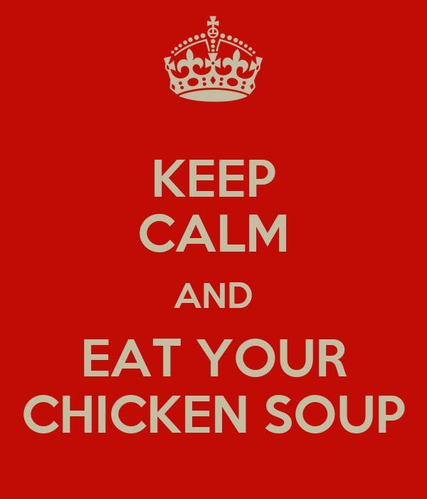 KEEP CALM AND EAT YOUR CHICKEN SOUP