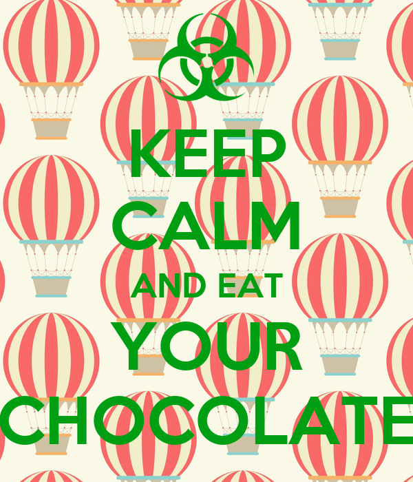 KEEP CALM AND EAT YOUR CHOCOLATE
