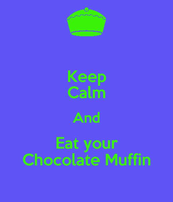 Keep Calm And Eat your Chocolate Muffin
