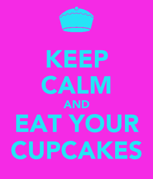 KEEP CALM AND EAT YOUR CUPCAKES
