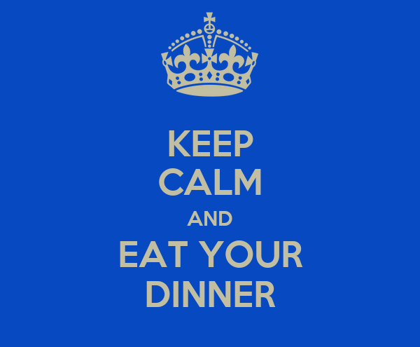 KEEP CALM AND EAT YOUR DINNER