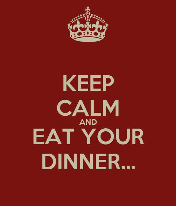 KEEP CALM AND EAT YOUR DINNER...