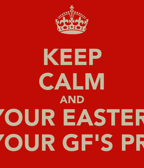 KEEP CALM AND EAT YOUR EASTER EGG COS YOUR GF'S PROUD.