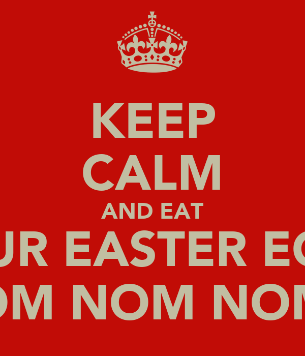 KEEP CALM AND EAT YOUR EASTER EGGS OM NOM NOM