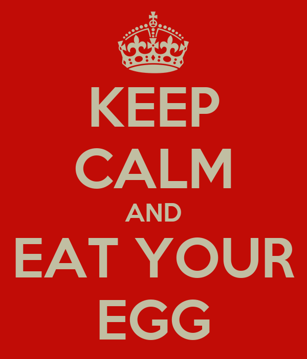 KEEP CALM AND EAT YOUR EGG