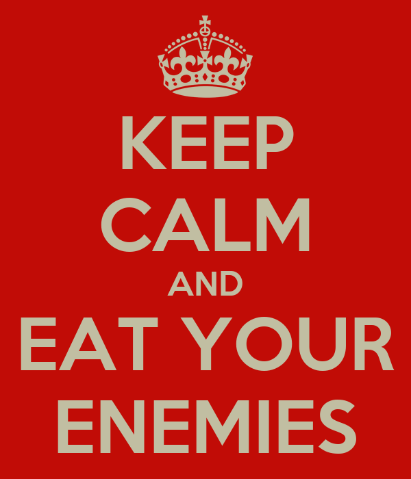 KEEP CALM AND EAT YOUR ENEMIES