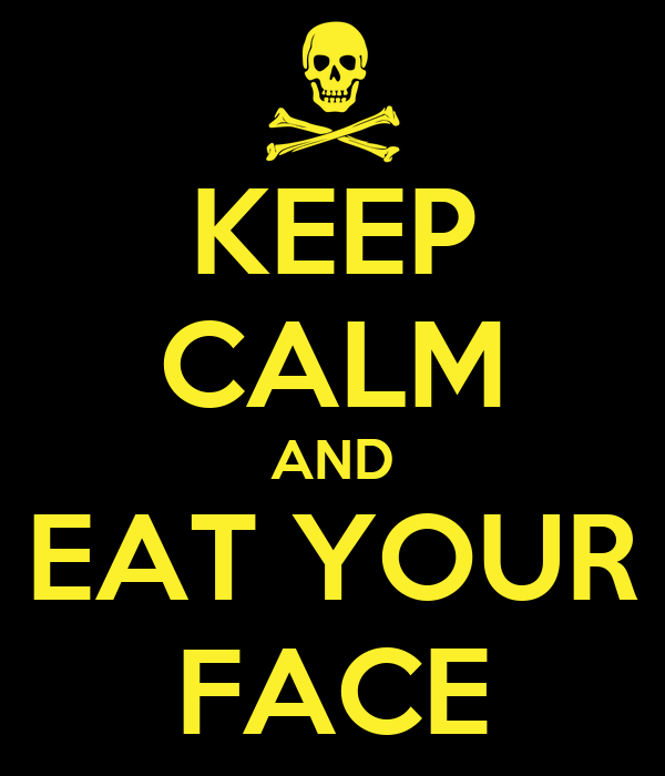 KEEP CALM AND EAT YOUR FACE