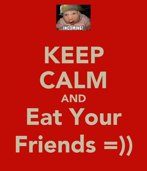 KEEP CALM AND Eat Your Friends =))