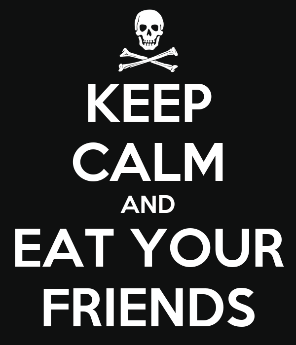 KEEP CALM AND EAT YOUR FRIENDS