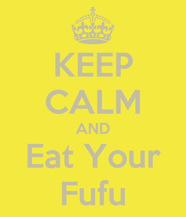 KEEP CALM AND Eat Your Fufu