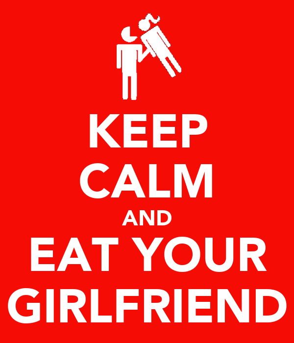 KEEP CALM AND EAT YOUR GIRLFRIEND