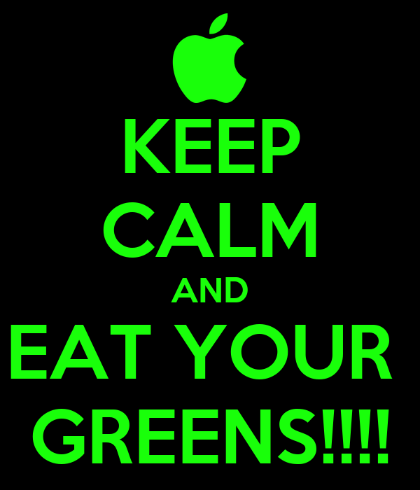 KEEP CALM AND EAT YOUR  GREENS!!!!