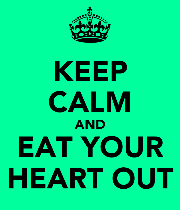 KEEP CALM AND EAT YOUR HEART OUT