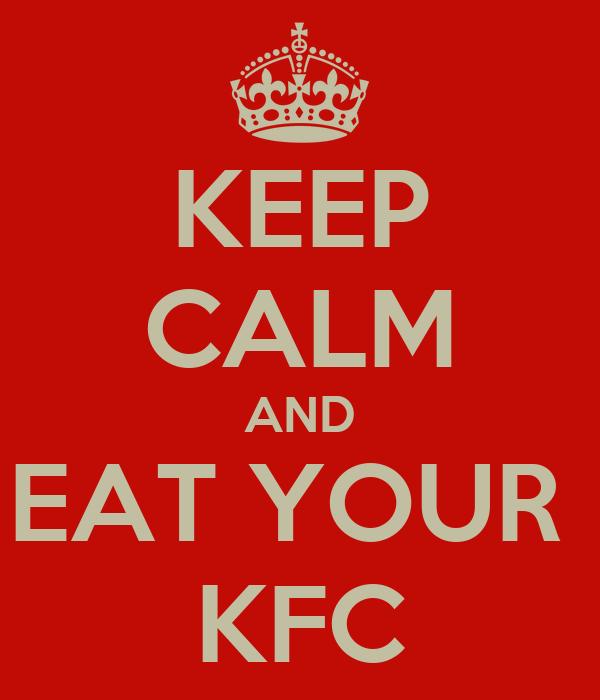 KEEP CALM AND EAT YOUR  KFC