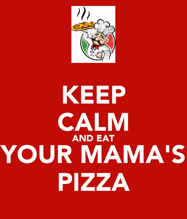 KEEP CALM AND EAT YOUR MAMA'S PIZZA
