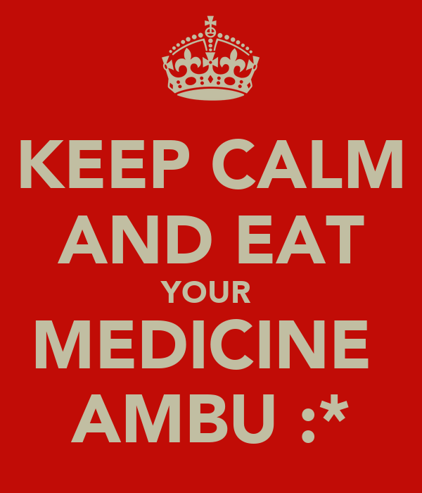 KEEP CALM AND EAT YOUR  MEDICINE  AMBU :*