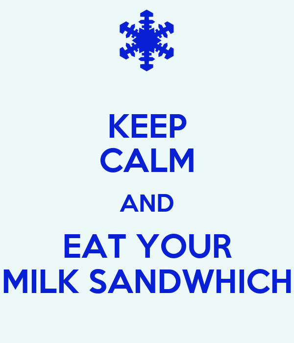KEEP CALM AND EAT YOUR MILK SANDWHICH