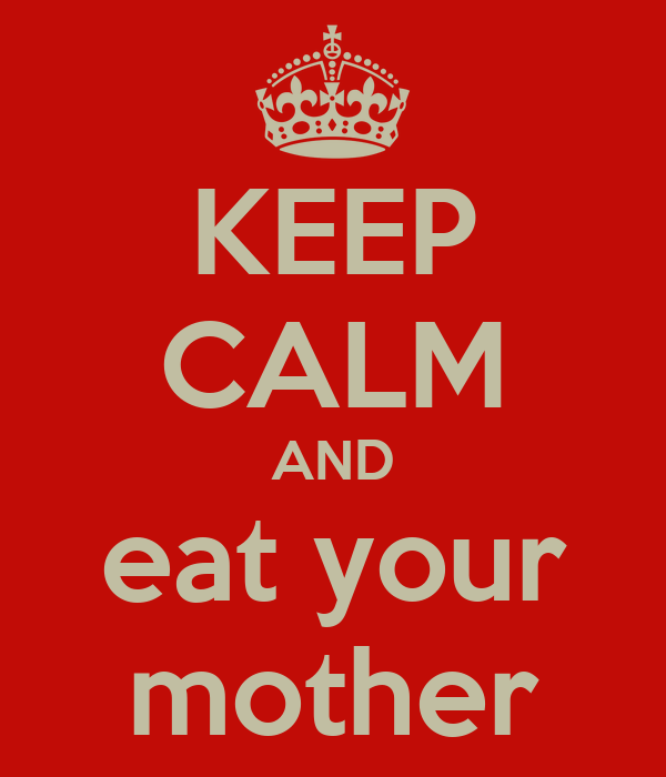 KEEP CALM AND eat your mother