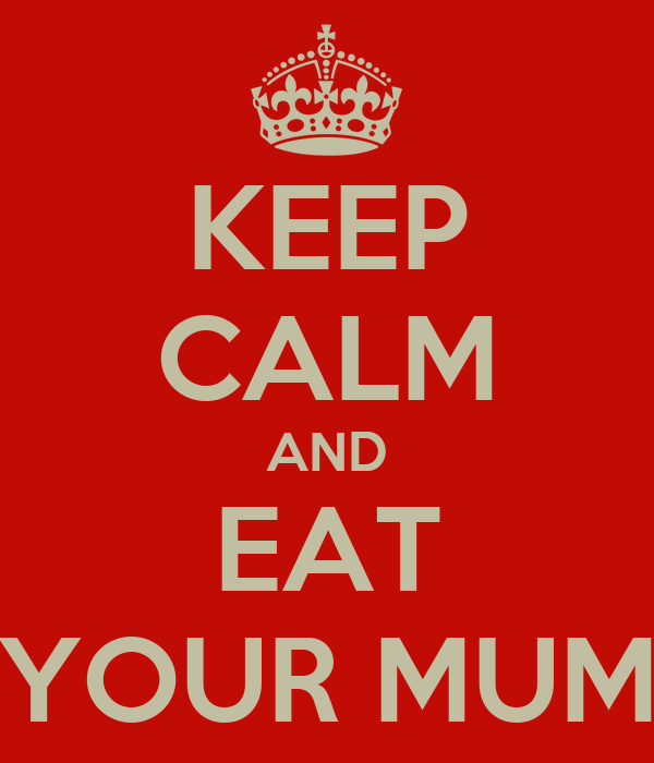 KEEP CALM AND EAT YOUR MUM