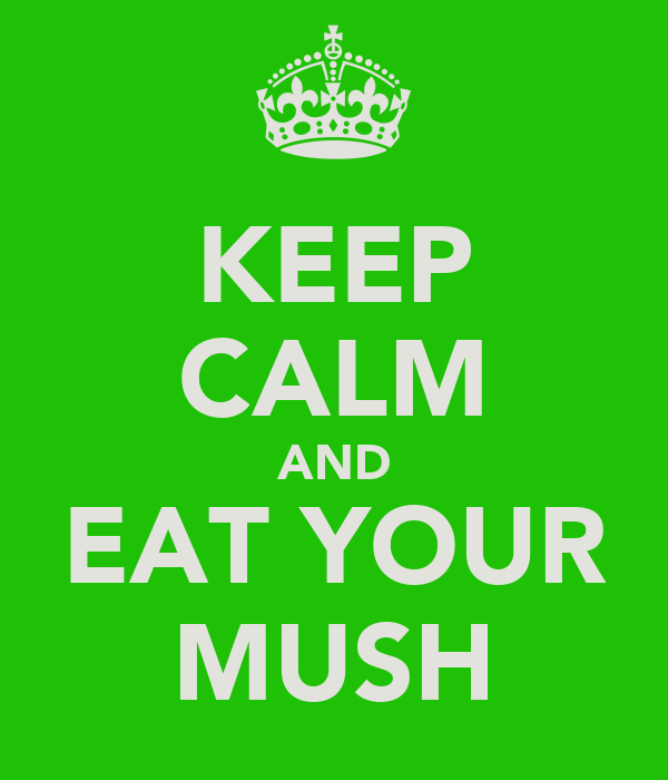 KEEP CALM AND EAT YOUR MUSH