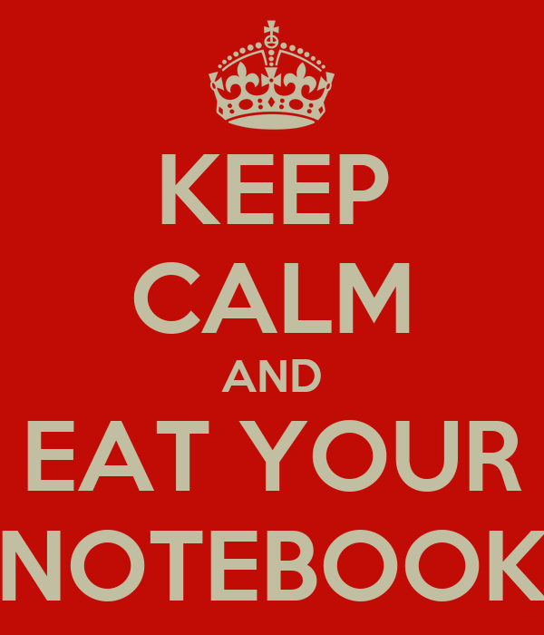 KEEP CALM AND EAT YOUR NOTEBOOK