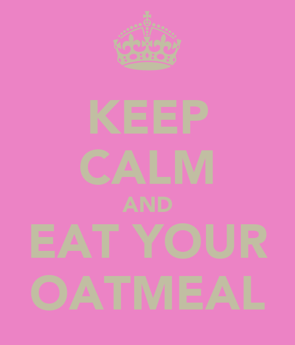 KEEP CALM AND EAT YOUR OATMEAL