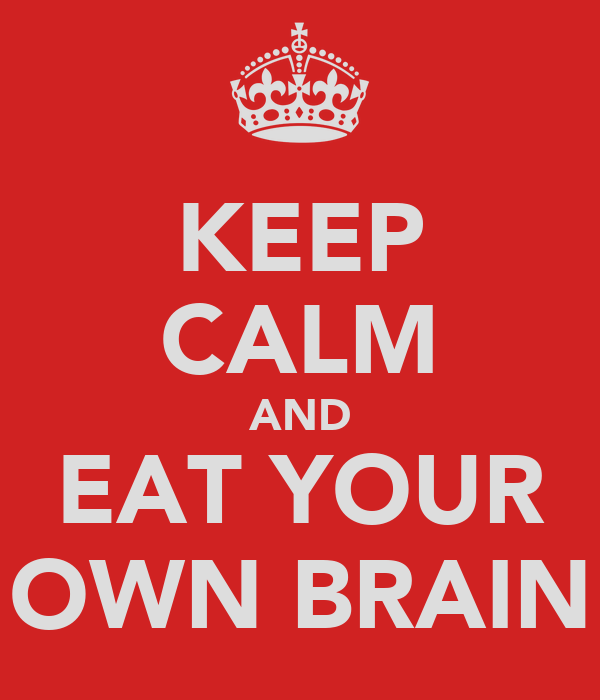 KEEP CALM AND EAT YOUR OWN BRAIN