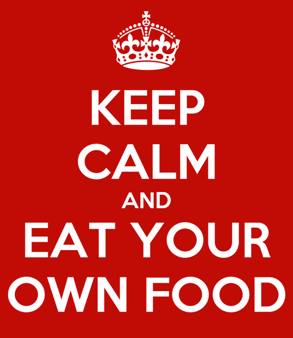 KEEP CALM AND EAT YOUR OWN FOOD