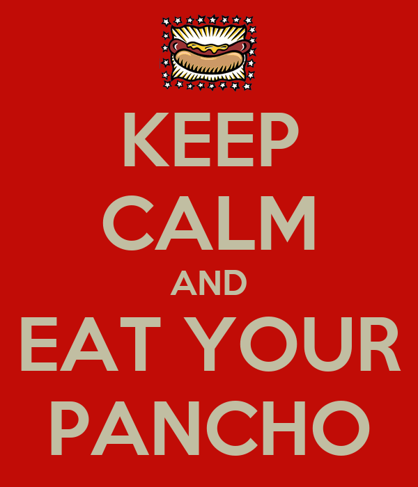 KEEP CALM AND EAT YOUR PANCHO
