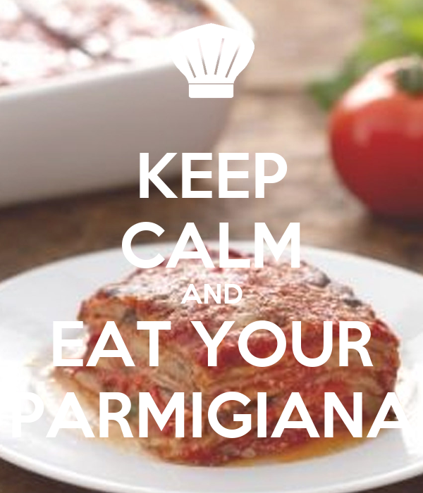KEEP CALM AND EAT YOUR PARMIGIANA