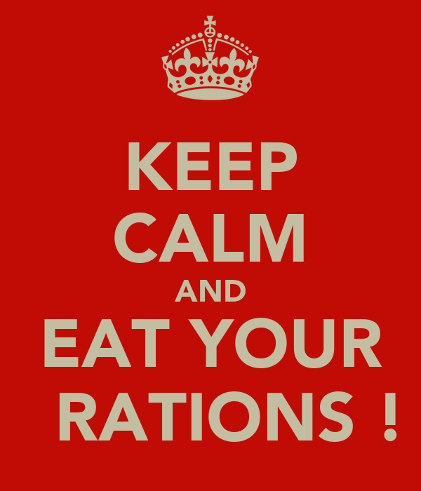 KEEP CALM AND EAT YOUR   RATIONS !