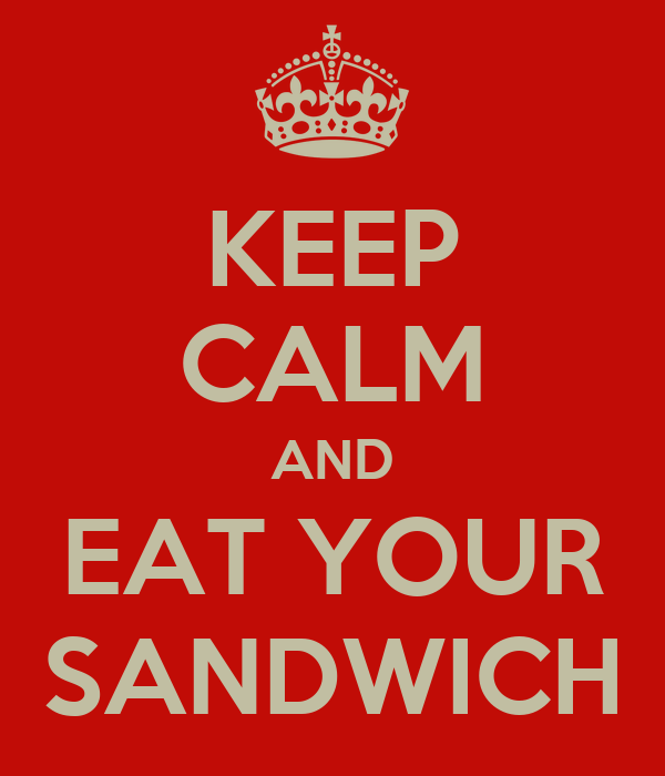 KEEP CALM AND EAT YOUR SANDWICH