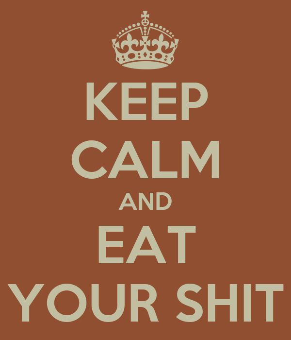 KEEP CALM AND EAT YOUR SHIT