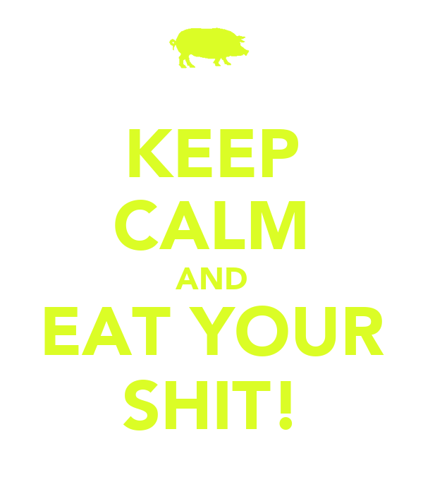KEEP CALM AND EAT YOUR SHIT!