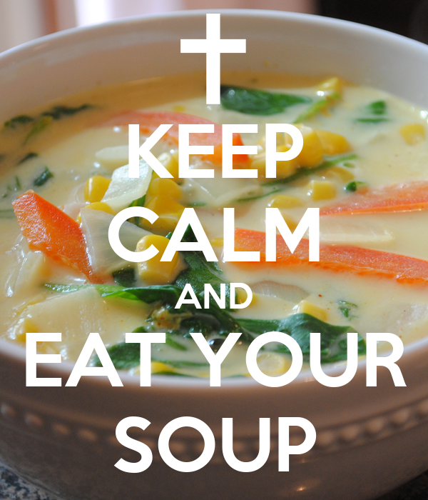KEEP CALM AND EAT YOUR SOUP