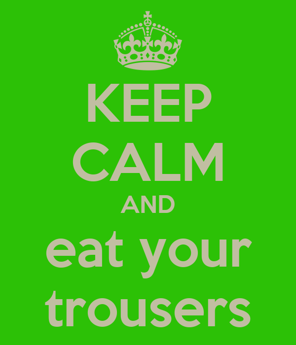 KEEP CALM AND eat your trousers