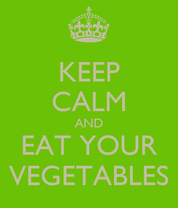 KEEP CALM AND EAT YOUR VEGETABLES